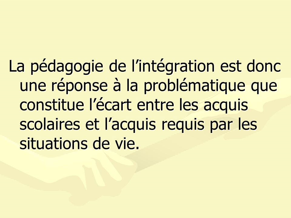 La pédagogie de l'intégration est donc une réponse à la problématique que constitue l'écart entre les acquis scolaires et l'acquis requis par les situations de vie.