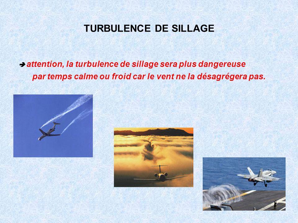 TURBULENCE DE SILLAGE  attention, la turbulence de sillage sera plus dangereuse.