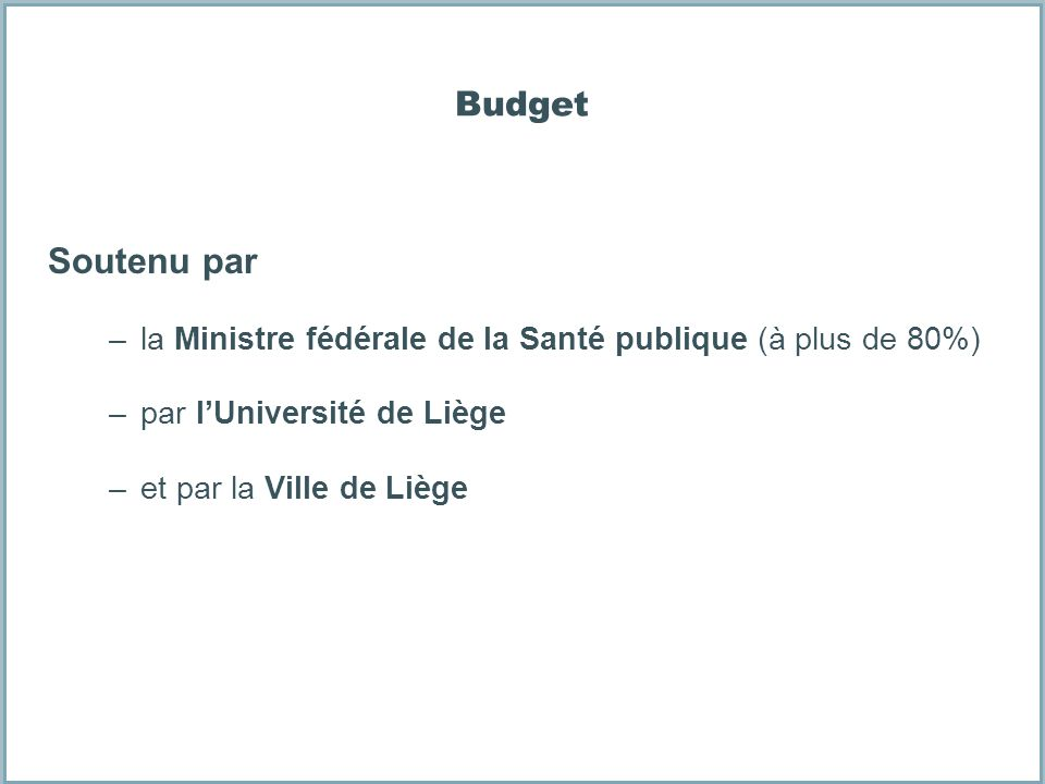 Budget Soutenu par. la Ministre fédérale de la Santé publique (à plus de 80%) par l'Université de Liège.