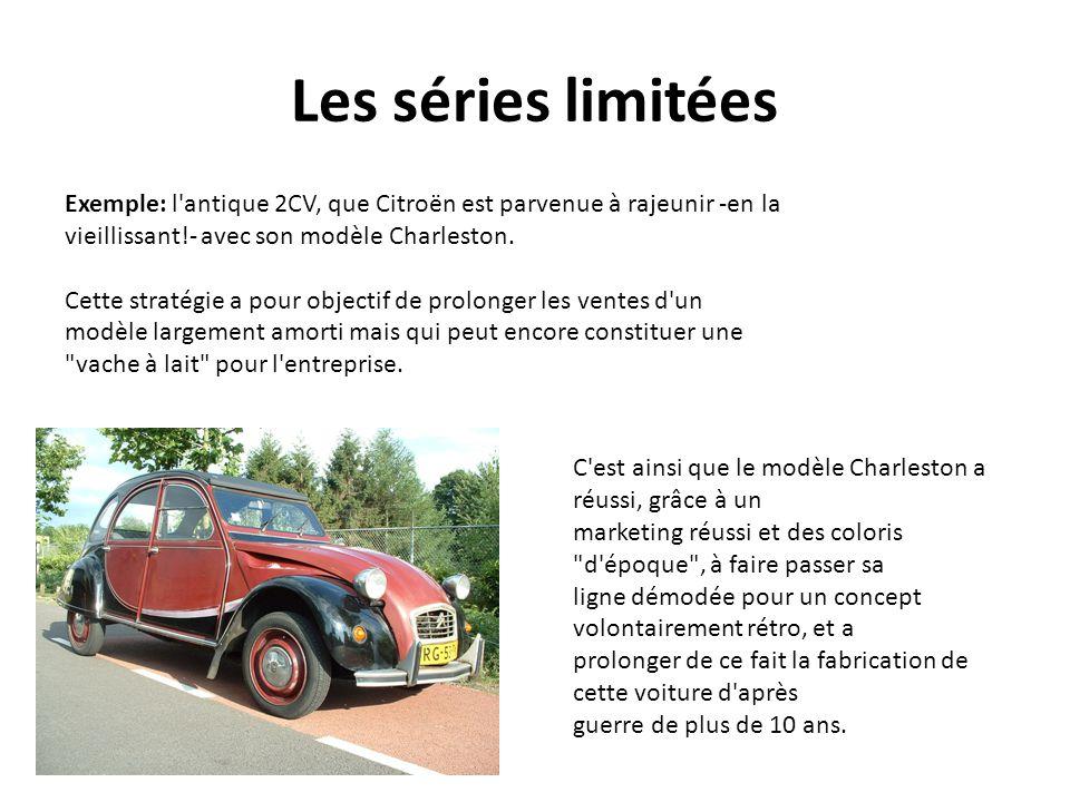 Les séries limitées Exemple: l antique 2CV, que Citroën est parvenue à rajeunir -en la. vieillissant!- avec son modèle Charleston.