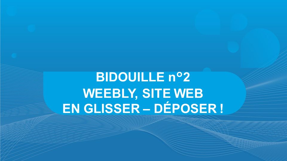 WEEBLY, SITE WEB EN GLISSER – DÉPOSER !