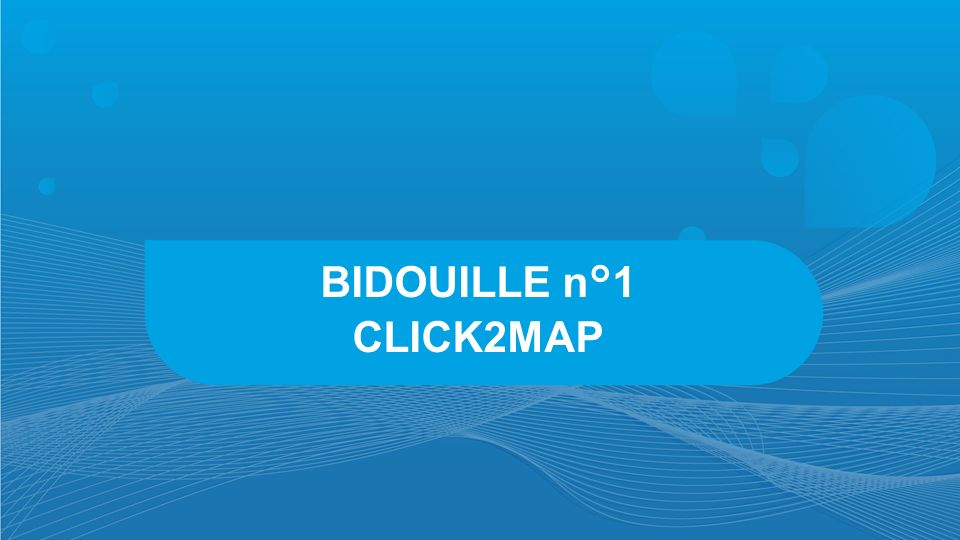 BIDOUILLE n°1 CLICK2MAP