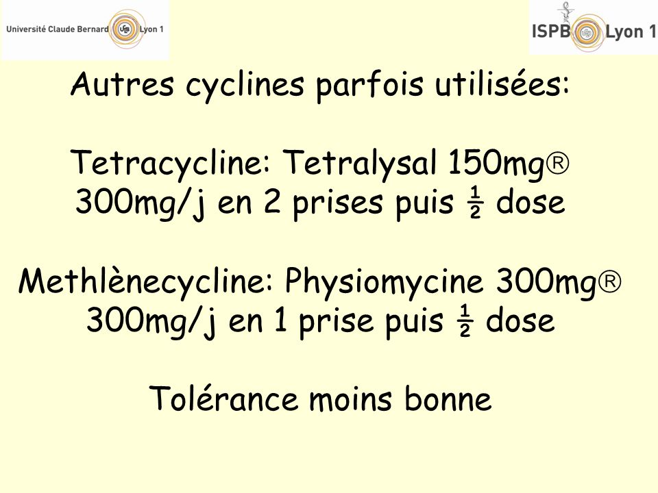 Autres cyclines parfois utilisées: Tetracycline: Tetralysal 150mg