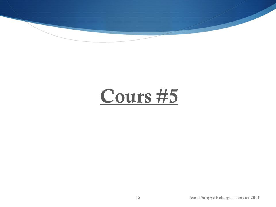 Cours #5 Jean-Philippe Roberge - Janvier 2014