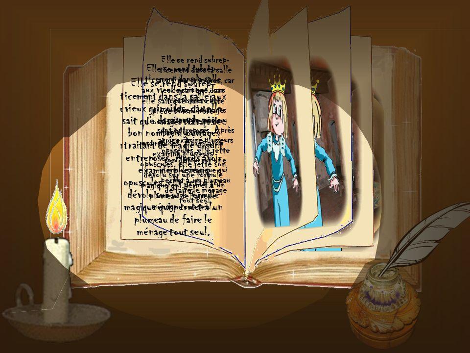 Elle se rend subrep-ticement dans la salle aux vieux grimoires, car elle sait que dans cette pièce bon nombre d'ouvrages traitant de magie y sont entreposés. Après avoir examiné plusieurs opuscules, elle jette son dévolu sur une formule magique qui permet à un plumeau de faire le ménage tout seul.