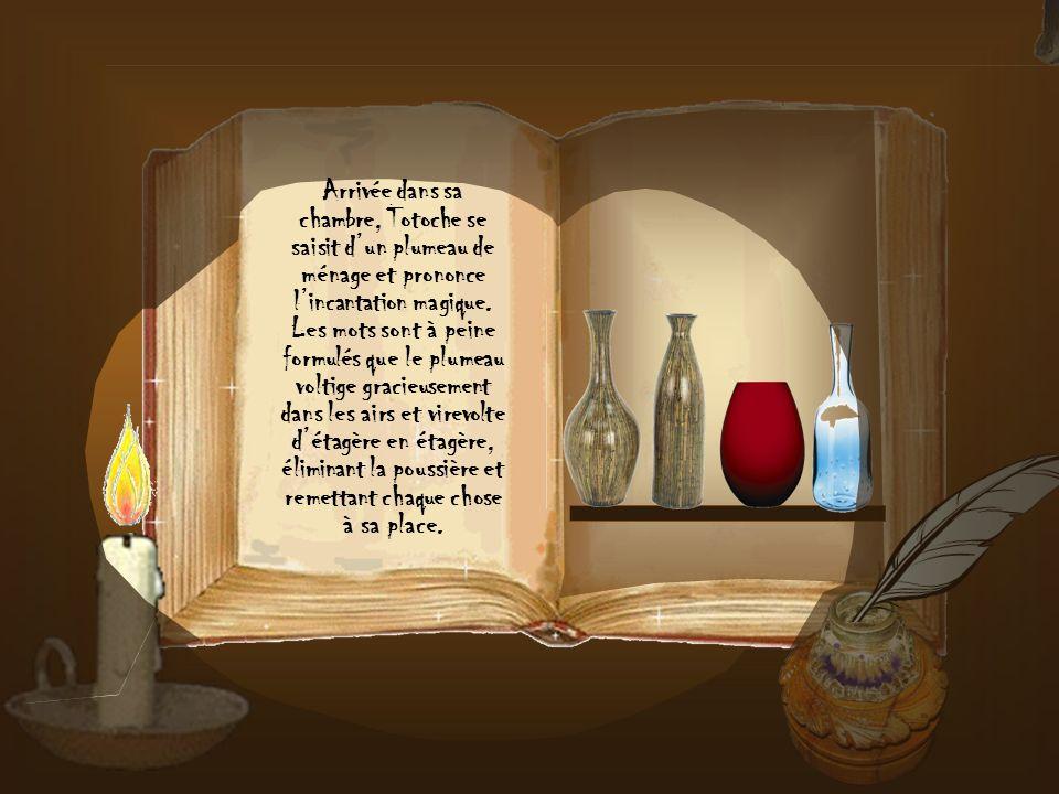 Arrivée dans sa chambre, Totoche se saisit d'un plumeau de ménage et prononce l'incantation magique.