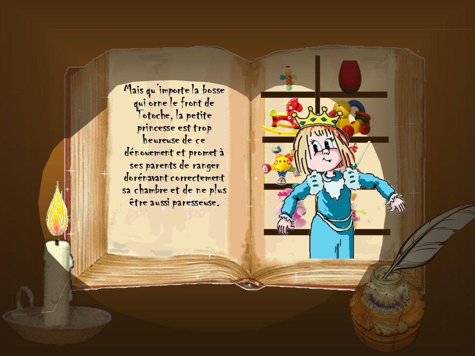 Mais qu'importe la bosse qui orne le front de Totoche, la petite princesse est trop heureuse de ce dénouement et promet à ses parents de ranger dorénavant correctement sa chambre et de ne plus être aussi paresseuse.