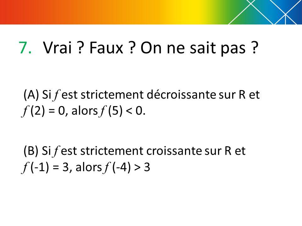 Vrai Faux On ne sait pas (A) Si f est strictement décroissante sur R et f (2) = 0, alors f (5) < 0.