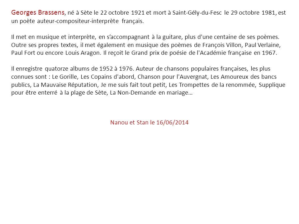 Georges Brassens, né à Sète le 22 octobre 1921 et mort à Saint-Gély-du-Fesc le 29 octobre 1981, est un poète auteur-compositeur-interprète français.
