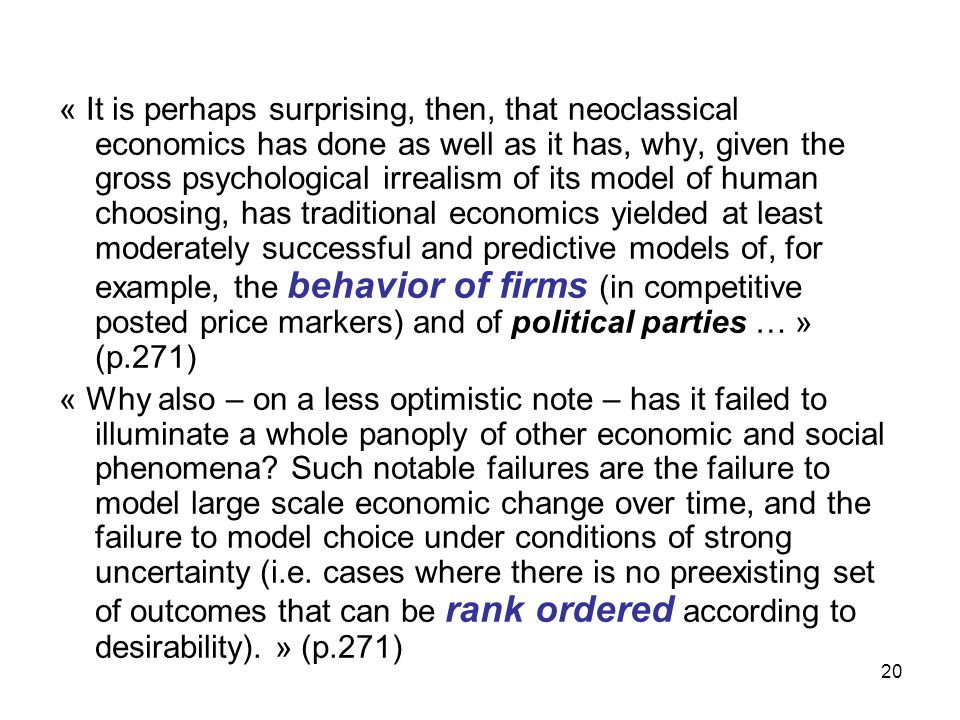 « It is perhaps surprising, then, that neoclassical economics has done as well as it has, why, given the gross psychological irrealism of its model of human choosing, has traditional economics yielded at least moderately successful and predictive models of, for example, the behavior of firms (in competitive posted price markers) and of political parties … » (p.271)