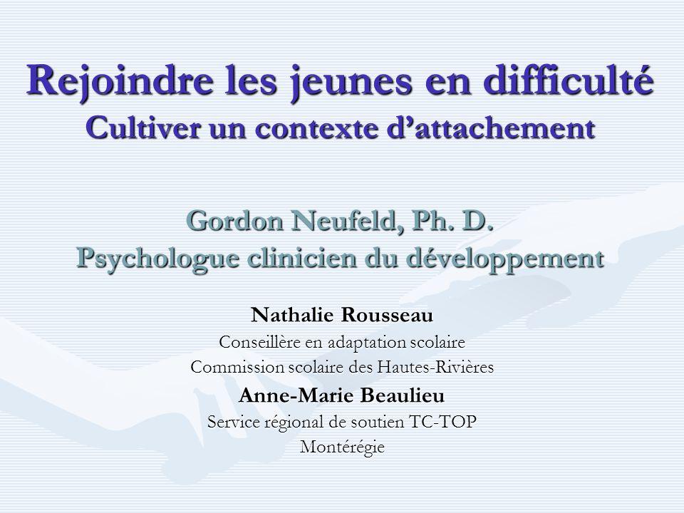 Rejoindre les jeunes en difficulté Cultiver un contexte d'attachement Gordon Neufeld, Ph. D. Psychologue clinicien du développement