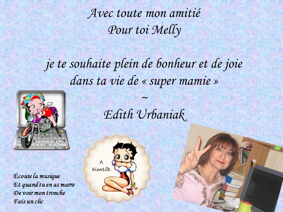 Avec toute mon amitié Pour toi Melly je te souhaite plein de bonheur et de joie dans ta vie de « super mamie » ~ Edith Urbaniak