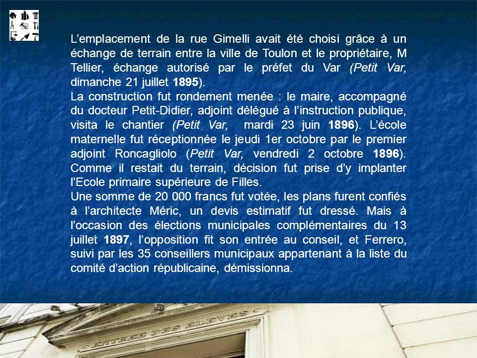 L'emplacement de la rue Gimelli avait été choisi grâce à un échange de terrain entre la ville de Toulon et le propriétaire, M Tellier, échange autorisé par le préfet du Var (Petit Var, dimanche 21 juillet 1895).