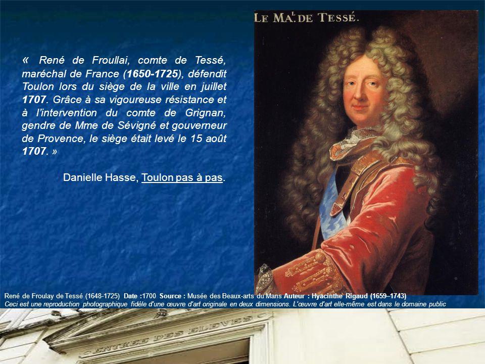 « René de Froullai, comte de Tessé, maréchal de France (1650-1725), défendit Toulon lors du siège de la ville en juillet 1707. Grâce à sa vigoureuse résistance et à l'intervention du comte de Grignan, gendre de Mme de Sévigné et gouverneur de Provence, le siège était levé le 15 août 1707. »