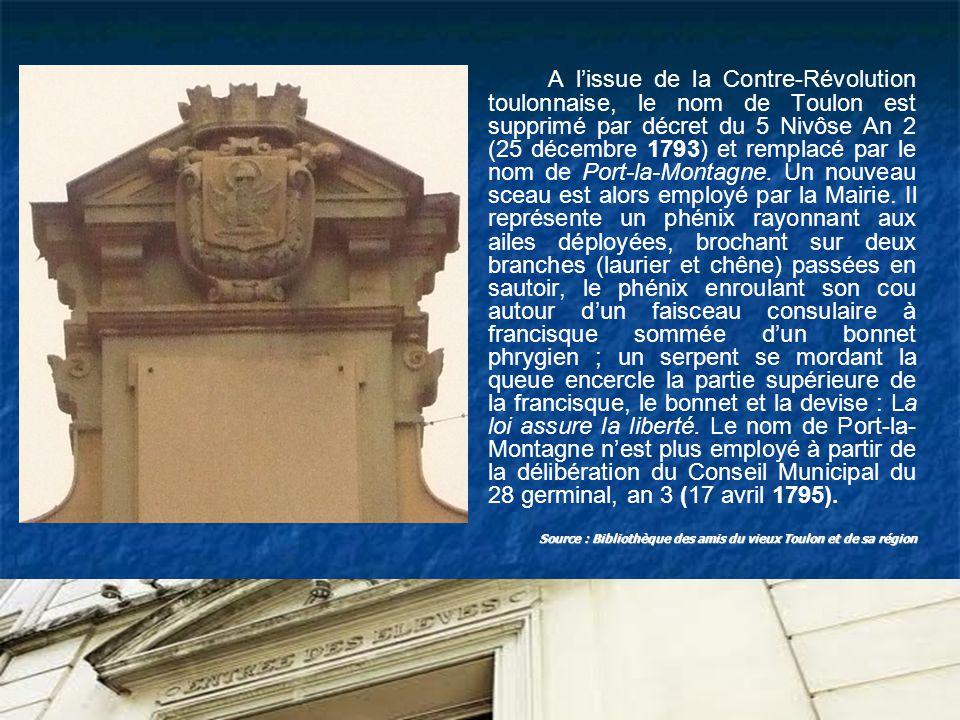 A l'issue de la Contre-Révolution toulonnaise, le nom de Toulon est supprimé par décret du 5 Nivôse An 2 (25 décembre 1793) et remplacé par le nom de Port-la-Montagne. Un nouveau sceau est alors employé par la Mairie. Il représente un phénix rayonnant aux ailes déployées, brochant sur deux branches (laurier et chêne) passées en sautoir, le phénix enroulant son cou autour d'un faisceau consulaire à francisque sommée d'un bonnet phrygien ; un serpent se mordant la queue encercle la partie supérieure de la francisque, le bonnet et la devise : La loi assure la liberté. Le nom de Port-la- Montagne n'est plus employé à partir de la délibération du Conseil Municipal du 28 germinal, an 3 (17 avril 1795).