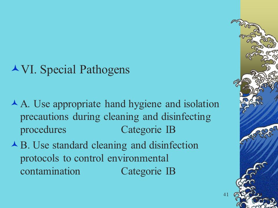 VI. Special Pathogens A. Use appropriate hand hygiene and isolation precautions during cleaning and disinfecting procedures Categorie IB.