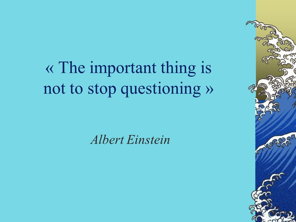 « The important thing is not to stop questioning »