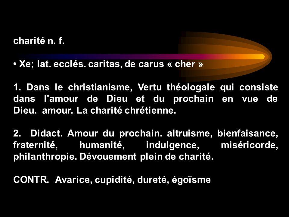 charité n. f. • Xe; lat. ecclés. caritas, de carus « cher »