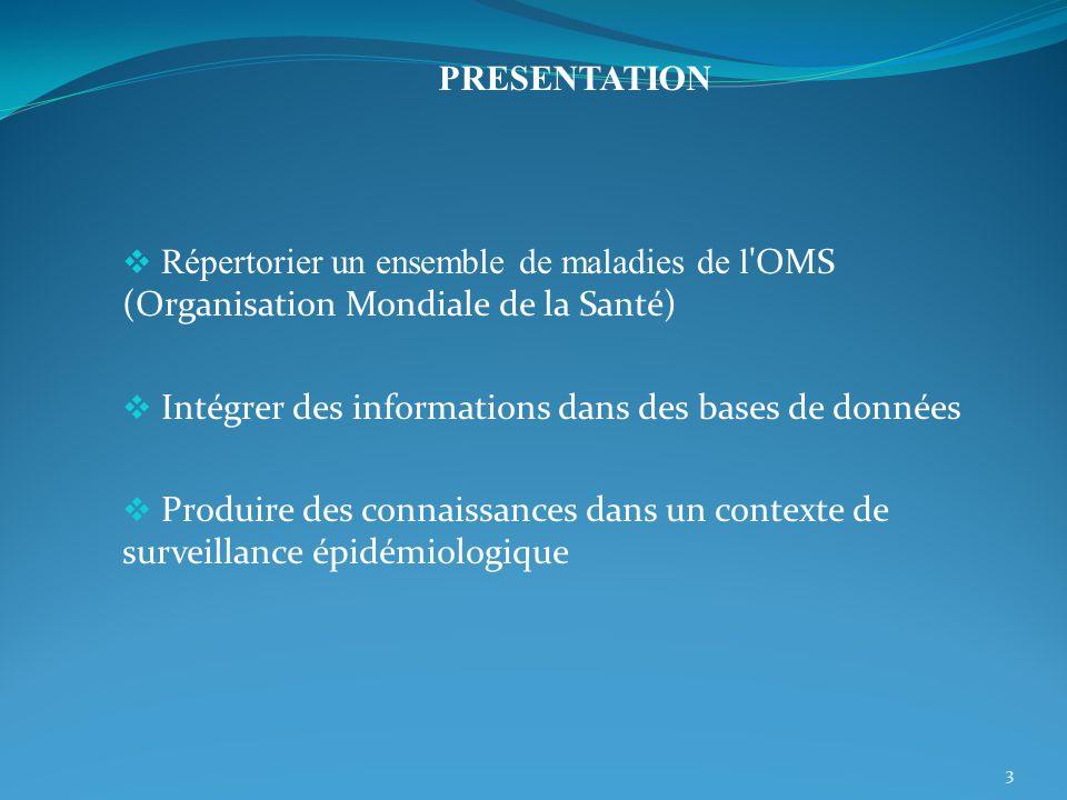 PRESENTATION Répertorier un ensemble de maladies de l OMS (Organisation Mondiale de la Santé) Intégrer des informations dans des bases de données.