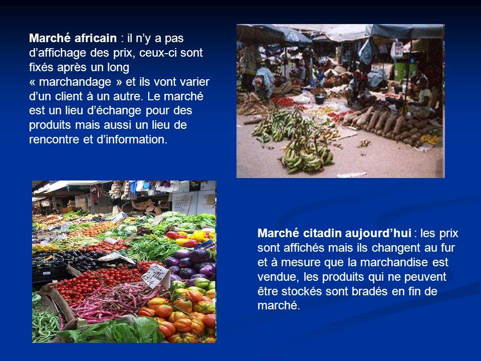Marché africain : il n'y a pas d'affichage des prix, ceux-ci sont fixés après un long « marchandage » et ils vont varier d'un client à un autre. Le marché est un lieu d'échange pour des produits mais aussi un lieu de rencontre et d'information.