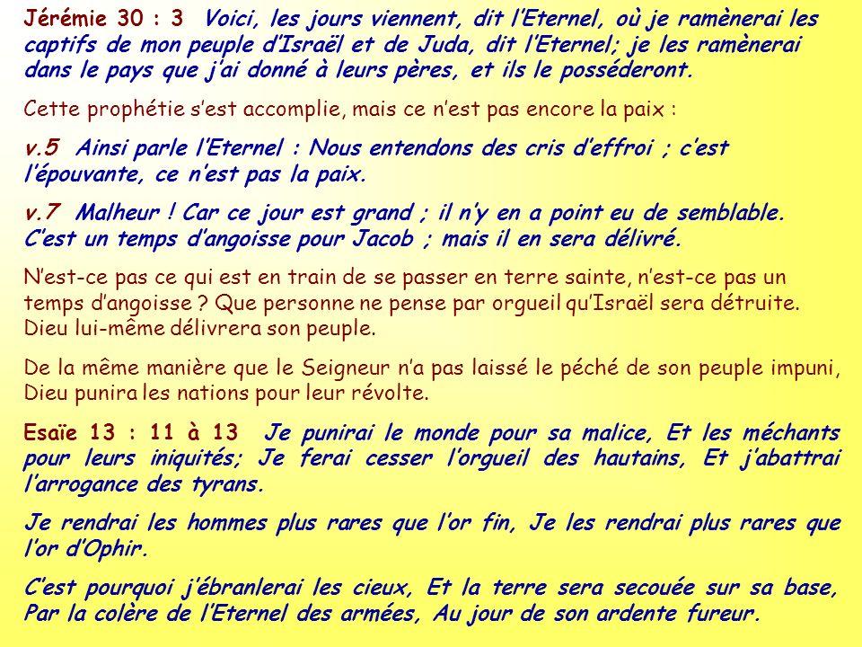 Jérémie 30 : 3 Voici, les jours viennent, dit l'Eternel, où je ramènerai les captifs de mon peuple d'Israël et de Juda, dit l'Eternel; je les ramènerai dans le pays que j'ai donné à leurs pères, et ils le posséderont.
