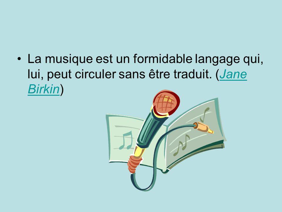 La musique est un formidable langage qui, lui, peut circuler sans être traduit. (Jane Birkin)