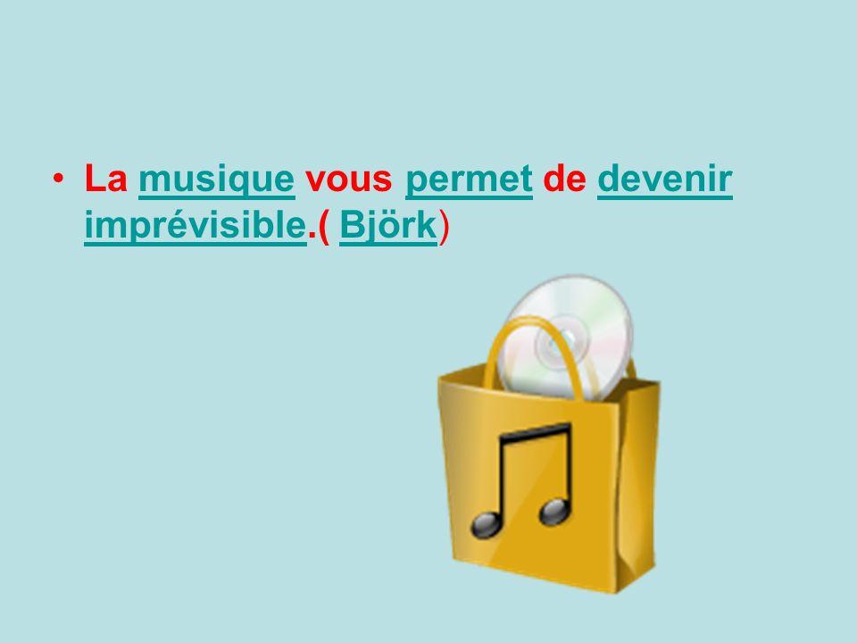La musique vous permet de devenir imprévisible.( Björk)