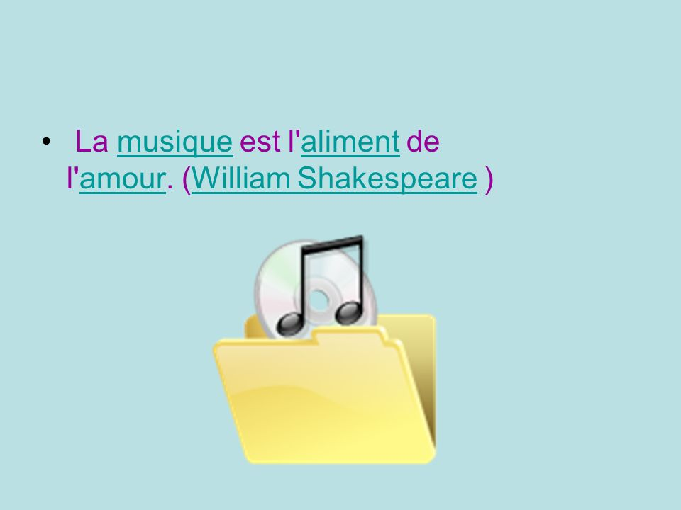 La musique est l aliment de l amour. (William Shakespeare )