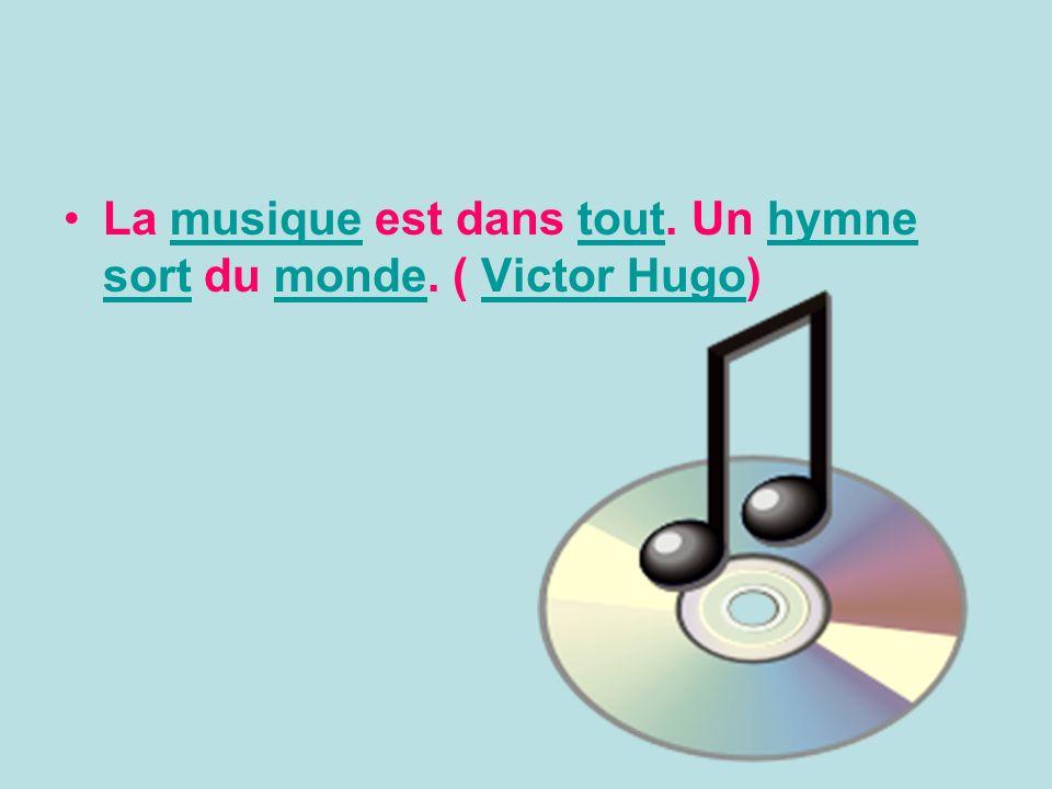 La musique est dans tout. Un hymne sort du monde. ( Victor Hugo)