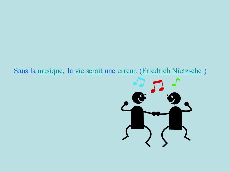 Sans la musique, la vie serait une erreur. (Friedrich Nietzsche )