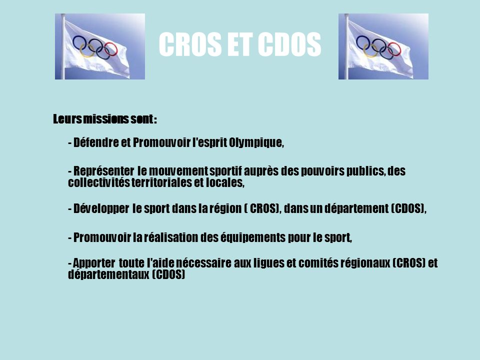 CROS ET CDOS Leurs missions sont : - Défendre et Promouvoir l esprit Olympique,