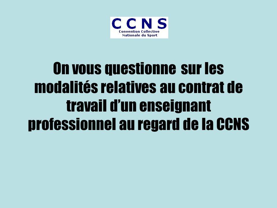 On vous questionne sur les modalités relatives au contrat de travail d'un enseignant professionnel au regard de la CCNS