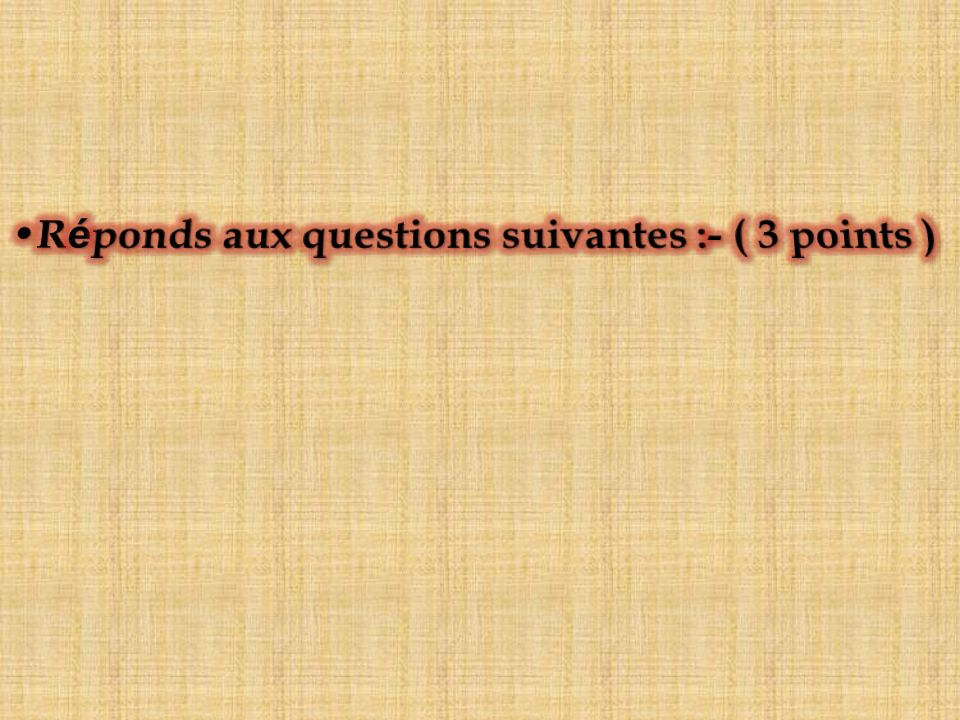 Réponds aux questions suivantes :- ( 3 points )