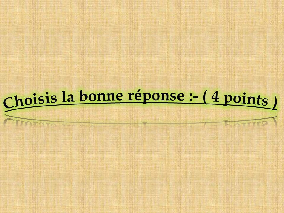 Choisis la bonne réponse :- ( 4 points )