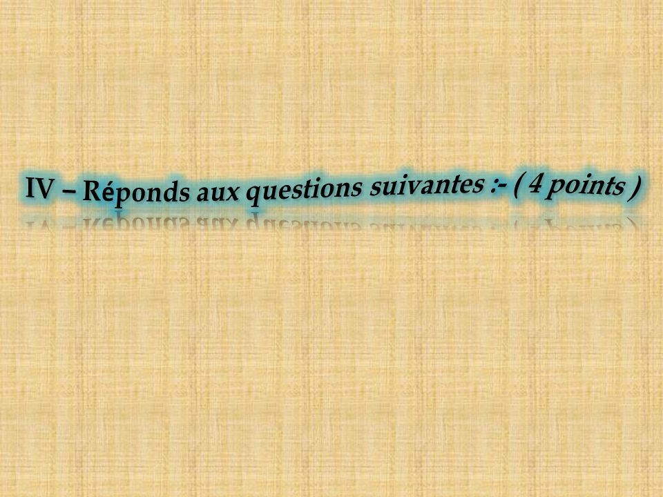 IV – Réponds aux questions suivantes :- ( 4 points )