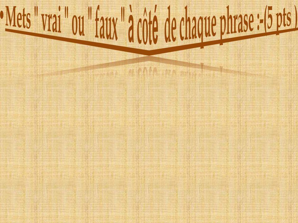 Mets vrai ou faux à côté de chaque phrase :-(5 pts )