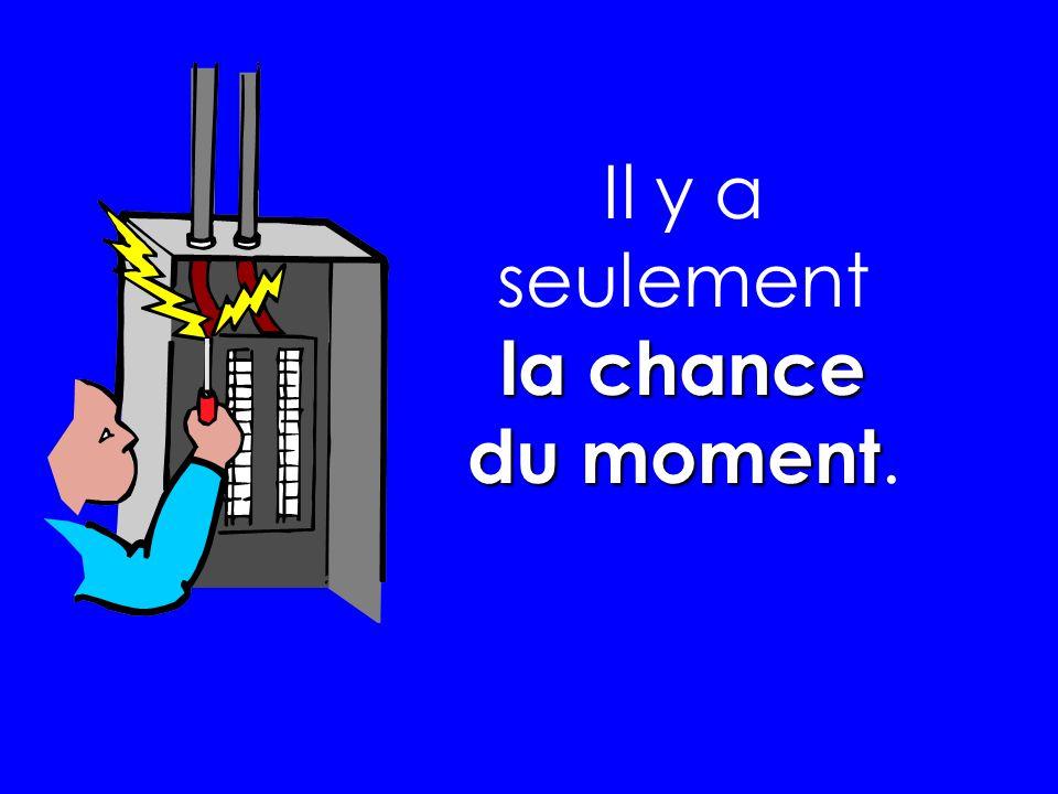Il y a seulement la chance du moment.