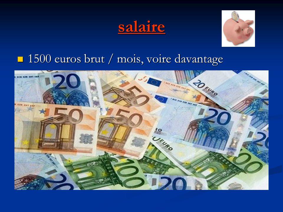 salaire 1500 euros brut / mois, voire davantage