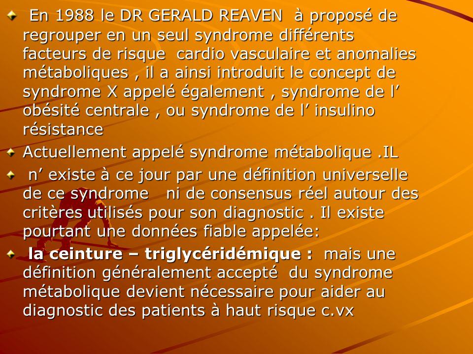 En 1988 le DR GERALD REAVEN à proposé de regrouper en un seul syndrome différents facteurs de risque cardio vasculaire et anomalies métaboliques , il a ainsi introduit le concept de syndrome X appelé également , syndrome de l' obésité centrale , ou syndrome de l' insulino résistance