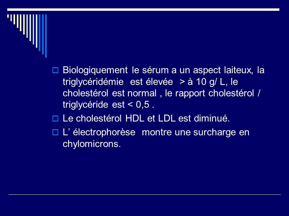 Biologiquement le sérum a un aspect laiteux, la triglycéridémie est élevée > à 10 g/ L, le cholestérol est normal , le rapport cholestérol / triglycéride est < 0,5 .