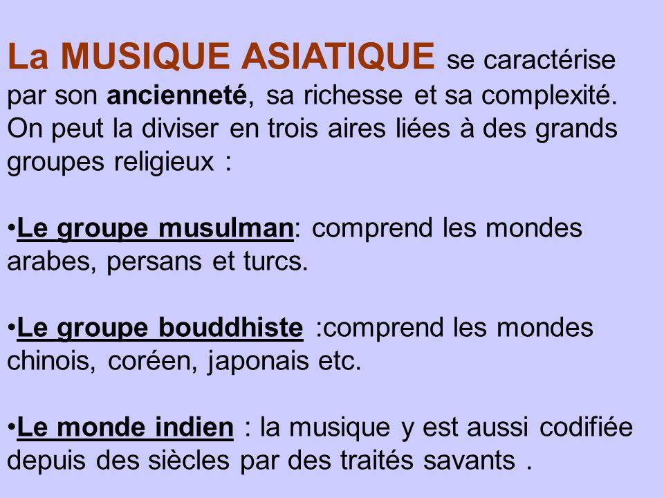 La MUSIQUE ASIATIQUE se caractérise par son ancienneté, sa richesse et sa complexité. On peut la diviser en trois aires liées à des grands groupes religieux :