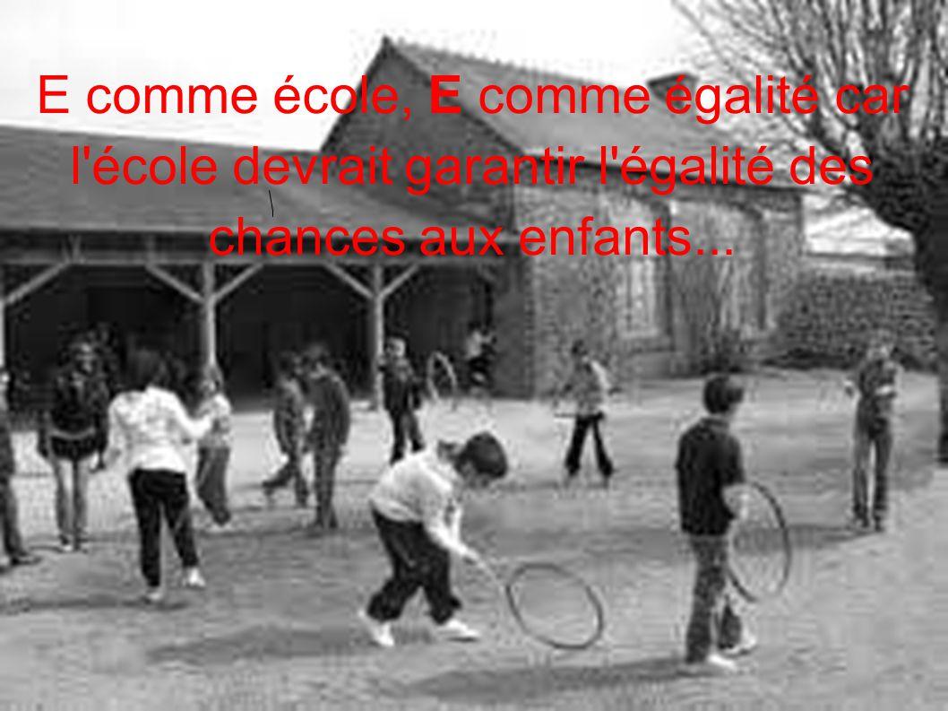 E comme école, E comme égalité car l école devrait garantir l égalité des chances aux enfants...