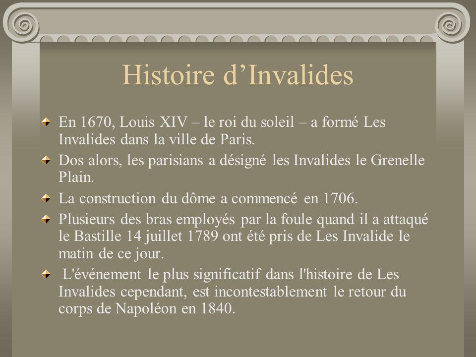 Histoire d'Invalides En 1670, Louis XIV – le roi du soleil – a formé Les Invalides dans la ville de Paris.