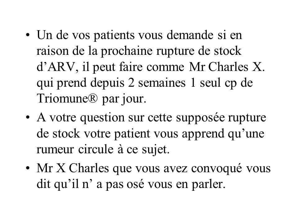 Un de vos patients vous demande si en raison de la prochaine rupture de stock d'ARV, il peut faire comme Mr Charles X. qui prend depuis 2 semaines 1 seul cp de Triomune® par jour.