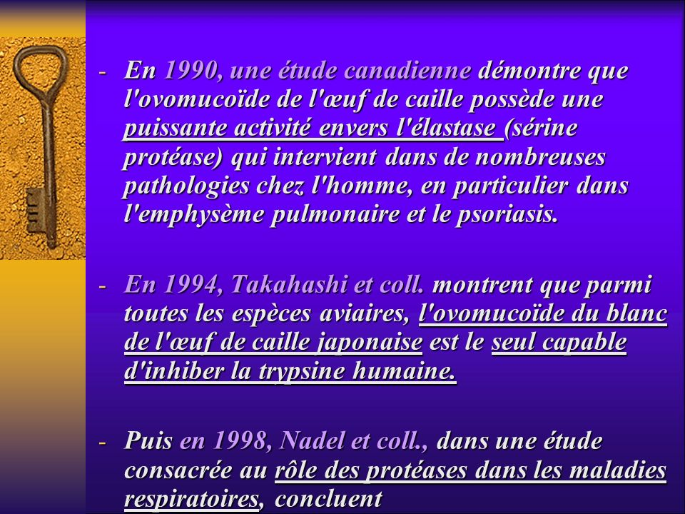 En 1990, une étude canadienne démontre que l ovomucoïde de l œuf de caille possède une puissante activité envers l élastase (sérine protéase) qui intervient dans de nombreuses pathologies chez l homme, en particulier dans l emphysème pulmonaire et le psoriasis.