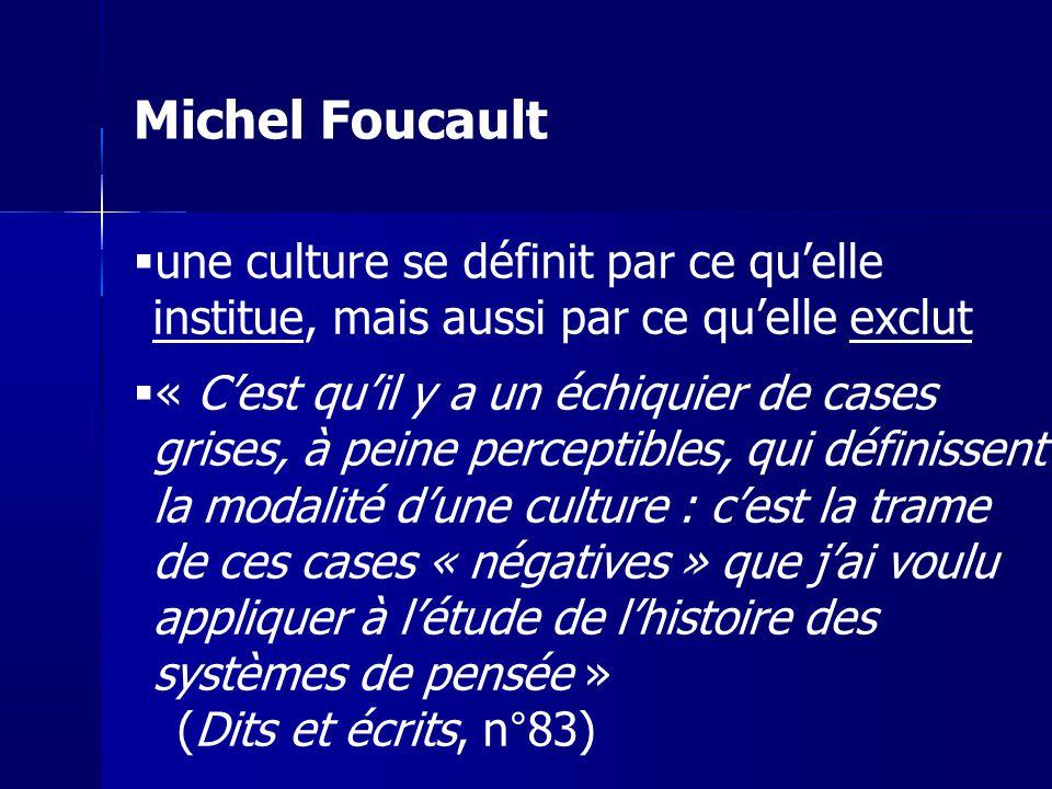 Michel Foucault une culture se définit par ce qu'elle institue, mais aussi par ce qu'elle exclut.