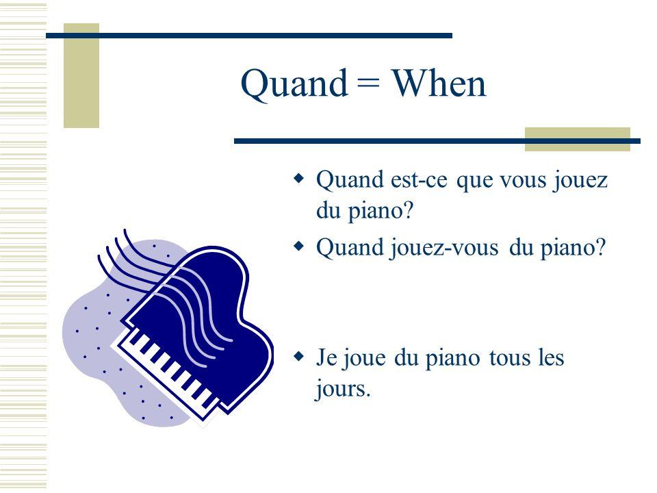 Quand = When Quand est-ce que vous jouez du piano