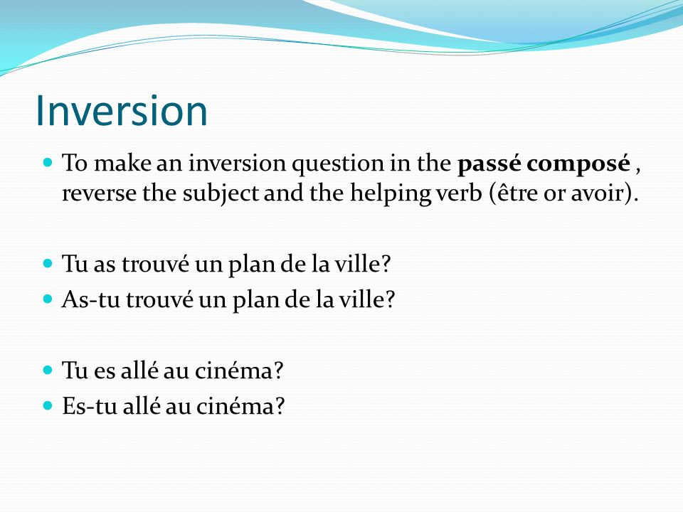 InversionTo make an inversion question in the passé composé , reverse the subject and the helping verb (être or avoir).