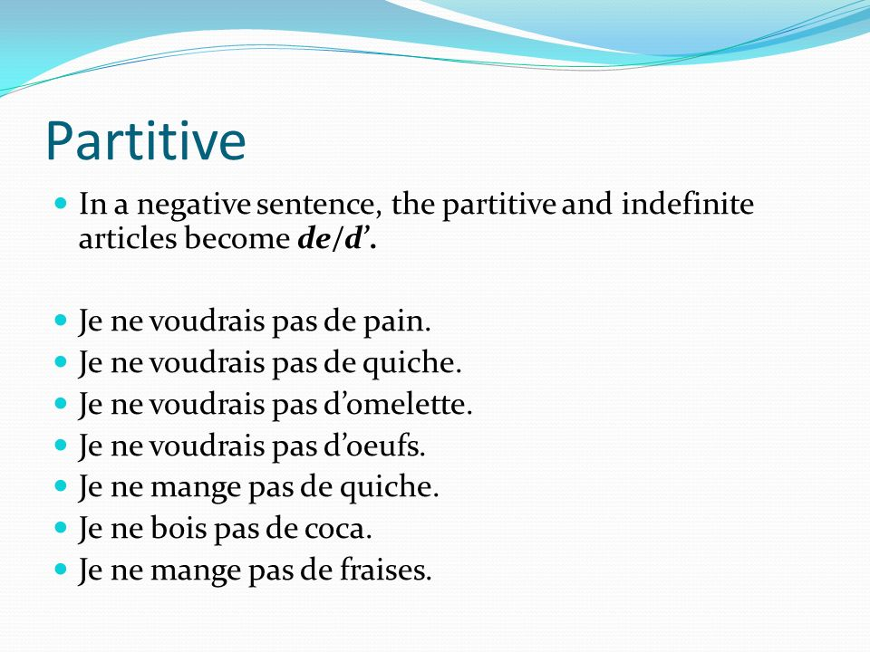 Partitive In a negative sentence, the partitive and indefinite articles become de/d'. Je ne voudrais pas de pain.