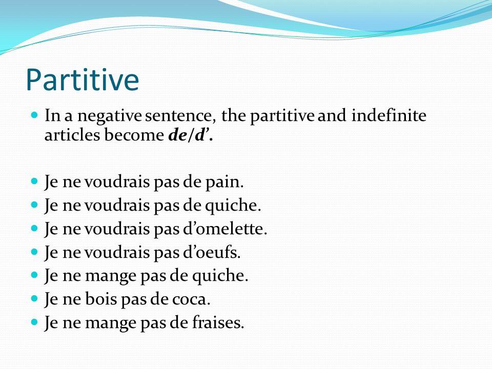 PartitiveIn a negative sentence, the partitive and indefinite articles become de/d'. Je ne voudrais pas de pain.